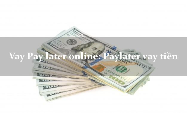 Vay Pay later online: Paylater vay tiền