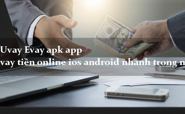 Uvay Evay apk app vay tiền online ios android nhanh trong ngày 2021